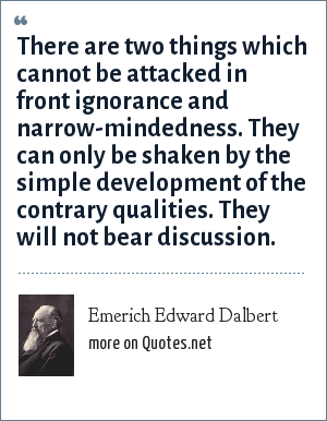 Emerich Edward Dalbert: There are two things which cannot be attacked in front ignorance and narrow-mindedness. They can only be shaken by the simple development of the contrary qualities. They will not bear discussion.