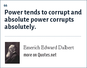 Emerich Edward Dalbert: Power tends to corrupt and absolute power corrupts absolutely.