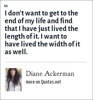 Diane Ackerman: I don't want to get to the end of my life and find that I have just lived the length of it. I want to have lived the width of it as well.