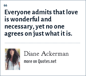 Diane Ackerman: Everyone admits that love is wonderful and necessary, yet no one agrees on just what it is.