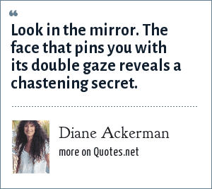 Diane Ackerman: Look in the mirror. The face that pins you with its double gaze reveals a chastening secret.