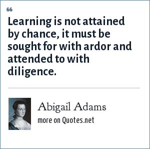 Abigail Adams: Learning is not attained by chance, it must be sought for with ardor and attended to with diligence.