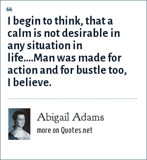 Abigail Adams: I begin to think, that a calm is not desirable in any situation in life....Man was made for action and for bustle too, I believe.