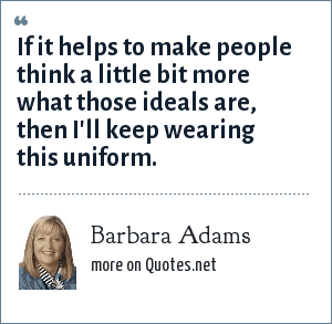 Barbara Adams: If it helps to make people think a little bit more what those ideals are, then I'll keep wearing this uniform.