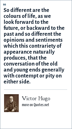 Victor Hugo: So different are the colours of life, as we look forward to the future, or backward to the past and so different the opinions and sentiments which this contrariety of appearance naturally produces, that the conversation of the old and young ends generally with contempt or pity on either side.