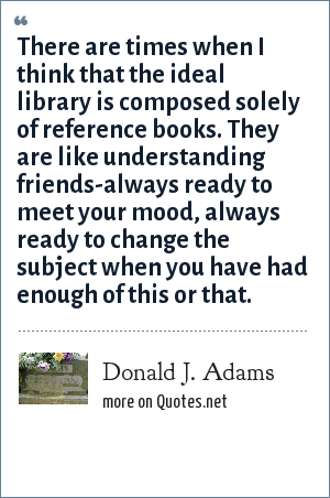 Donald J. Adams: There are times when I think that the ideal library is composed solely of reference books. They are like understanding friends-always ready to meet your mood, always ready to change the subject when you have had enough of this or that.