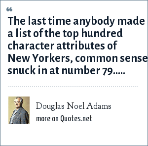 Douglas Noel Adams: The last time anybody made a list of the top hundred character attributes of New Yorkers, common sense snuck in at number 79.....