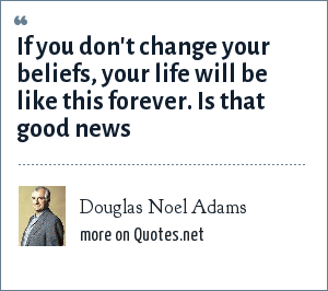 Douglas Noel Adams: If you don't change your beliefs, your life will be like this forever. Is that good news