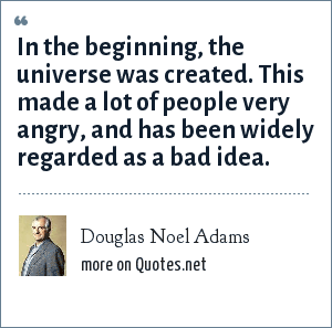 Douglas Noel Adams: In the beginning, the universe was created. This made a lot of people very angry, and has been widely regarded as a bad idea.