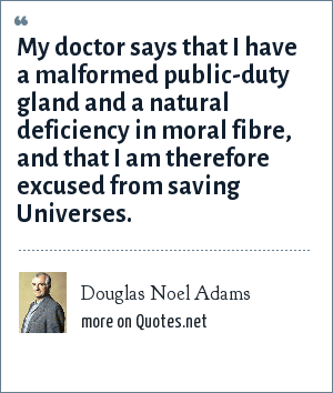 Douglas Noel Adams: My doctor says that I have a malformed public-duty gland and a natural deficiency in moral fibre, and that I am therefore excused from saving Universes.