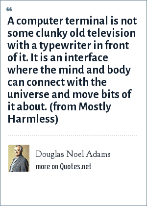 Douglas Noel Adams: A computer terminal is not some clunky old television with a typewriter in front of it. It is an interface where the mind and body can connect with the universe and move bits of it about. (from Mostly Harmless)