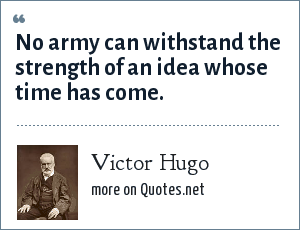Victor Hugo: No army can withstand the strength of an idea whose time has come.