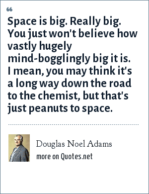 Douglas Noel Adams: Space is big. Really big. You just won't believe how vastly hugely mind-bogglingly big it is. I mean, you may think it's a long way down the road to the chemist, but that's just peanuts to space.