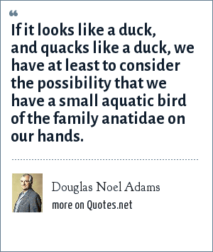 Douglas Noel Adams: If it looks like a duck, and quacks like a duck, we have at least to consider the possibility that we have a small aquatic bird of the family anatidae on our hands.