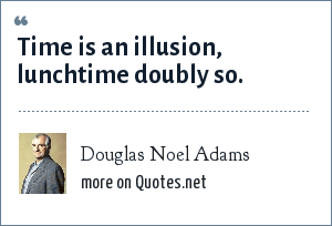Douglas Noel Adams: Time is an illusion, lunchtime doubly so.