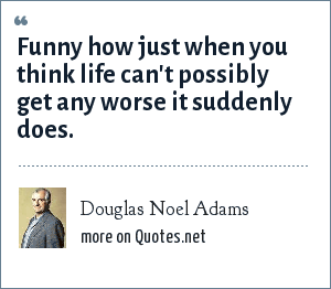 Douglas Noel Adams: Funny how just when you think life can't possibly get any worse it suddenly does.