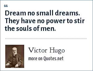 Victor Hugo: Dream no small dreams. They have no power to stir the souls of men.