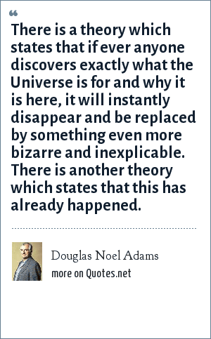 Douglas Noel Adams: There is a theory which states that if ever anyone discovers exactly what the Universe is for and why it is here, it will instantly disappear and be replaced by something even more bizarre and inexplicable. There is another theory which states that this has already happened.
