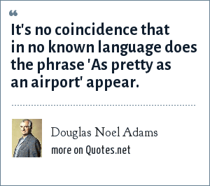 Douglas Noel Adams: It's no coincidence that in no known language does the phrase 'As pretty as an airport' appear.