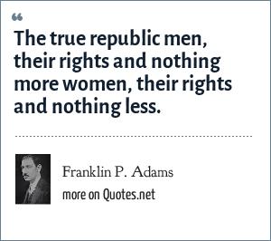 Franklin P. Adams: The true republic men, their rights and nothing more women, their rights and nothing less.
