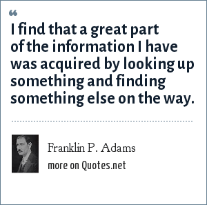 Franklin P. Adams: I find that a great part of the information I have was acquired by looking up something and finding something else on the way.