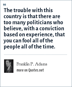 Franklin P. Adams: The trouble with this country is that there are too many politicians who believe, with a conviction based on experience, that you can fool all of the people all of the time.