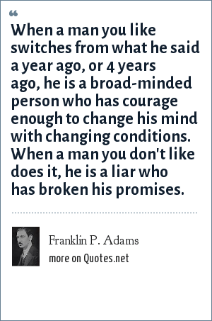 Franklin P. Adams: When a man you like switches from what he said a year ago, or 4 years ago, he is a broad-minded person who has courage enough to change his mind with changing conditions. When a man you don't like does it, he is a liar who has broken his promises.