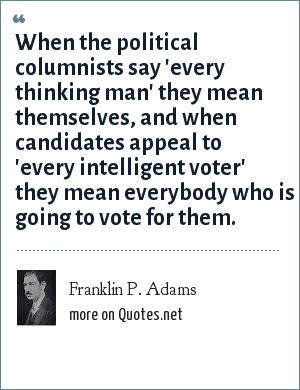 Franklin P. Adams: When the political columnists say 'Every thinking man' they mean themselves, and when candidates appeal to 'Every intelligent voter' they mean everybody who is going to vote for them.