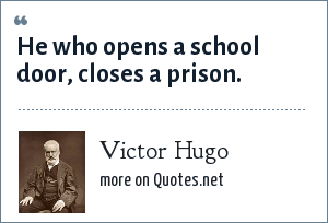 Victor Hugo: He who opens a school door, closes a prison.