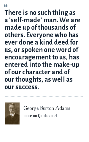 George Burton Adams: There is no such thing as a 'self-made' man. We are made up of thousands of others. Everyone who has ever done a kind deed for us, or spoken one word of encouragement to us, has entered into the make-up of our character and of our thoughts, as well as our success.