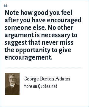 George Burton Adams: Note how good you feel after you have encouraged someone else. No other argument is necessary to suggest that never miss the opportunity to give encouragement.