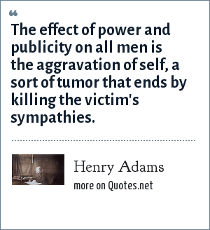 Henry Adams: The effect of power and publicity on all men is the aggravation of self, a sort of tumor that ends by killing the victim's sympathies.