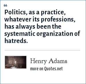 Henry Adams: Politics, as a practice, whatever its professions, has always been the systematic organization of hatreds.