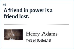 Henry Adams: A friend in power is a friend lost.