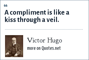 Victor Hugo: A compliment is like a kiss through a veil.