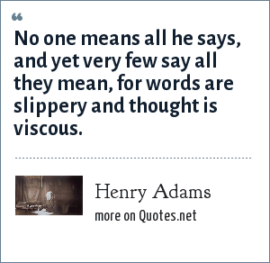 Henry Adams: No one means all he says, and yet very few say all they mean, for words are slippery and thought is viscous.