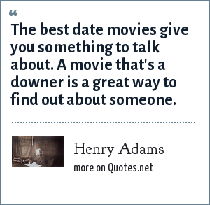 Henry Adams: The best date movies give you something to talk about. A movie that's a downer is a great way to find out about someone.