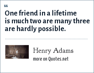 Henry Adams: One friend in a lifetime is much two are many three are hardly possible.