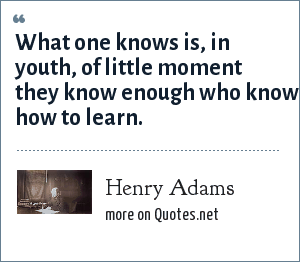 Henry Adams: What one knows is, in youth, of little moment they know enough who know how to learn.