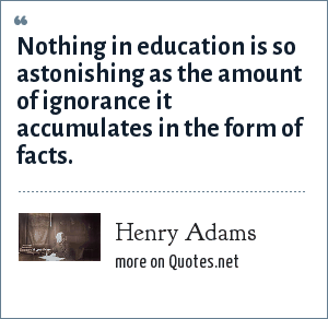 Henry Adams: Nothing in education is so astonishing as the amount of ignorance it accumulates in the form of facts.
