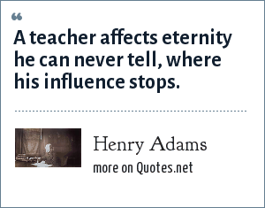Henry Adams: A teacher affects eternity he can never tell, where his influence stops.