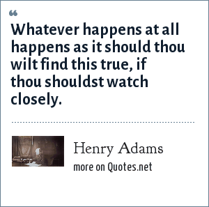 Henry Adams: Whatever happens at all happens as it should thou wilt find this true, if thou shouldst watch closely.