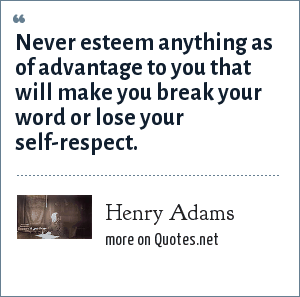 Henry Adams: Never esteem anything as of advantage to you that will make you break your word or lose your self-respect.