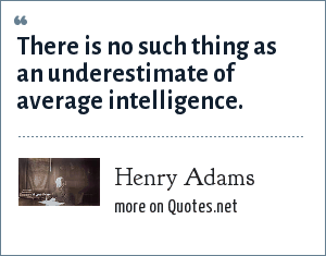 Henry Adams: There is no such thing as an underestimate of average intelligence.