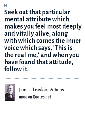 James Truslow Adams: Seek out that particular mental attribute which makes you feel most deeply and vitally alive, along with which comes the inner voice which says, 'This is the real me,' and when you have found that attitude, follow it.
