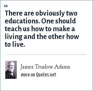 James Truslow Adams: There are obviously two educations. One should teach us how to make a living and the other how to live.