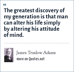 James Truslow Adams: The greatest discovery of my generation is that man can alter his life simply by altering his attitude of mind.