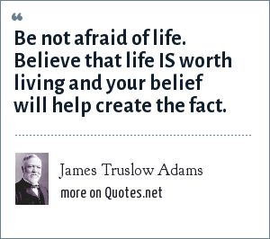 James Truslow Adams: Be not afraid of life. Believe that life IS worth living and your belief will help create the fact.