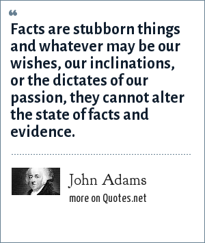 John Adams: Facts are stubborn things and whatever may be our wishes, our inclinations, or the dictates of our passion, they cannot alter the state of facts and evidence.