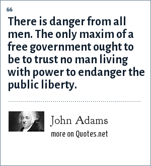John Adams: There is danger from all men. The only maxim of a free government ought to be to trust no man living with power to endanger the public liberty.